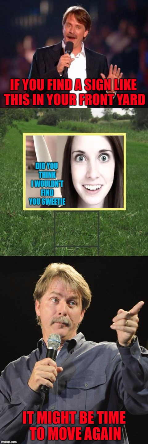 Time to get out of Dodge!!! | IF YOU FIND A SIGN LIKE THIS IN YOUR FRONT YARD IT MIGHT BE TIME TO MOVE AGAIN | image tagged in jeff foxworthy front yard sign,memes,overly attached girlfriend,funny,jeff foxworthy,front yard sign | made w/ Imgflip meme maker
