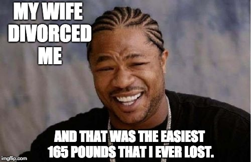 Yo Dawg Heard You Meme | MY WIFE DIVORCED ME AND THAT WAS THE EASIEST 165 POUNDS THAT I EVER LOST. | image tagged in memes,yo dawg heard you | made w/ Imgflip meme maker