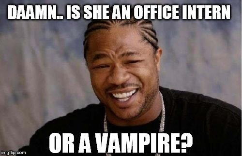 Yo Dawg Heard You Meme | DAAMN.. IS SHE AN OFFICE INTERN OR A VAMPIRE? | image tagged in memes,yo dawg heard you | made w/ Imgflip meme maker