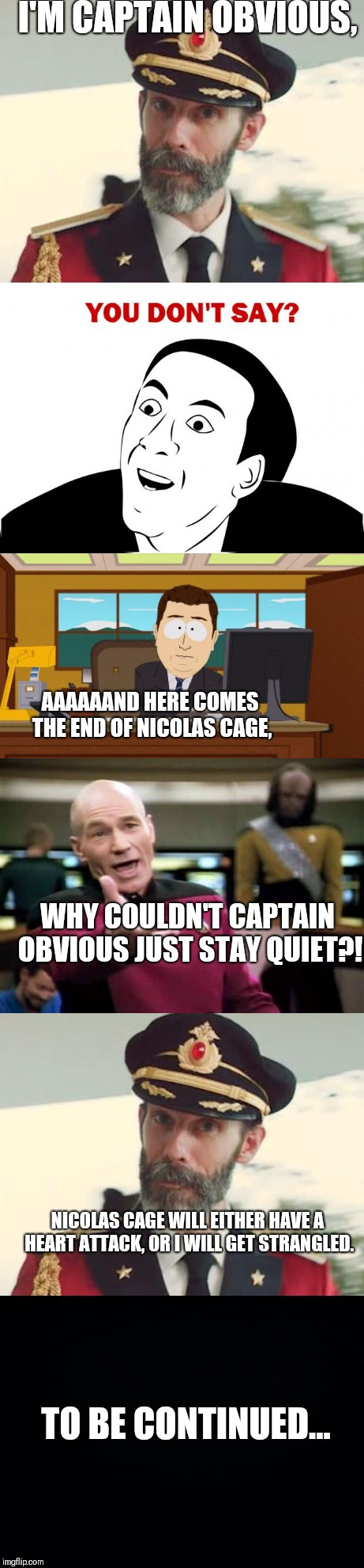 The memes collaborating. | I'M CAPTAIN OBVIOUS, AAAAAAND HERE COMES THE END OF NICOLAS CAGE, WHY COULDN'T CAPTAIN OBVIOUS JUST STAY QUIET?! NICOLAS CAGE WILL EITHER HA | image tagged in captain obvious,you don't say,aaaaand its gone,picard wtf,to be continued | made w/ Imgflip meme maker