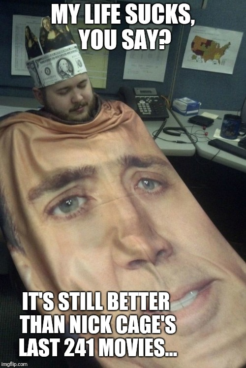 The Oscar still doesn't go to Nicholas Cage |  MY LIFE SUCKS, YOU SAY? IT'S STILL BETTER THAN NICK CAGE'S LAST 241 MOVIES... | image tagged in nicolas cage,movies,oscars,office,life sucks,memes | made w/ Imgflip meme maker