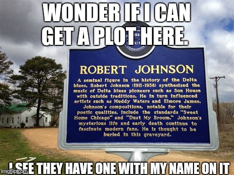 WONDER IF I CAN GET A PLOT HERE. I SEE THEY HAVE ONE WITH MY NAME ON IT | image tagged in blues | made w/ Imgflip meme maker