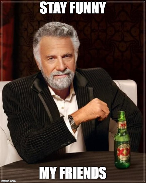 The Most Interesting Man In The World Meme | STAY FUNNY MY FRIENDS | image tagged in memes,the most interesting man in the world | made w/ Imgflip meme maker