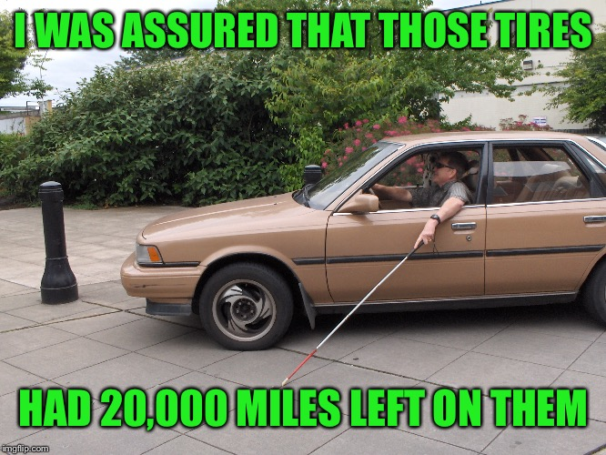I WAS ASSURED THAT THOSE TIRES HAD 20,000 MILES LEFT ON THEM | made w/ Imgflip meme maker