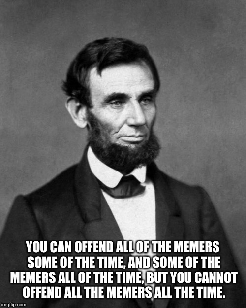 Abraham Lincoln | YOU CAN OFFEND ALL OF THE MEMERS SOME OF THE TIME, AND SOME OF THE MEMERS ALL OF THE TIME, BUT YOU CANNOT OFFEND ALL THE MEMERS ALL THE TIME | image tagged in abraham lincoln | made w/ Imgflip meme maker