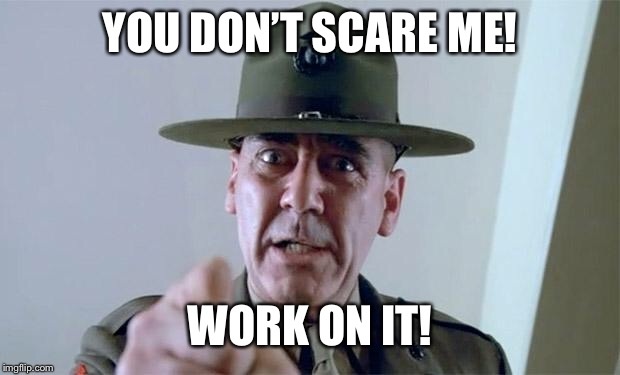 sgt. hartman | YOU DON'T SCARE ME! WORK ON IT! | image tagged in sgt hartman | made w/ Imgflip meme maker