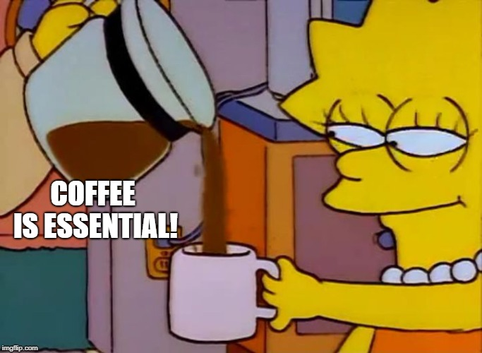 Lisa Simpson Coffee That x shit | COFFEE IS ESSENTIAL! | image tagged in lisa simpson coffee that x shit | made w/ Imgflip meme maker