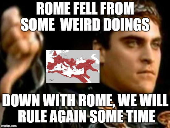 Downvoting Roman | ROME FELL FROM SOME WEIRD DOINGS DOWN WITH ROME, WE WILL RULE AGAIN SOME TIME | image tagged in memes,downvoting roman | made w/ Imgflip meme maker