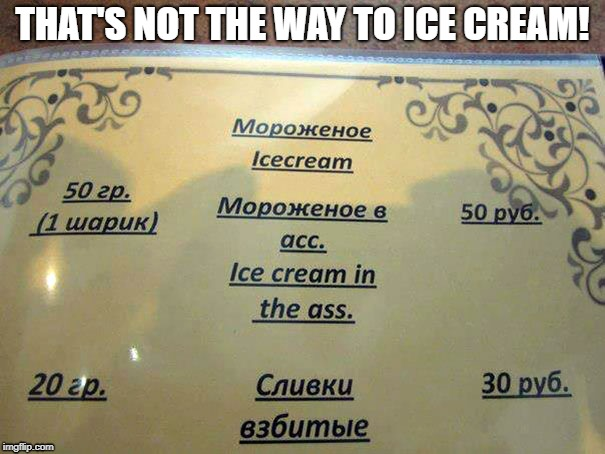 Proctologist's after dinner treat! |  THAT'S NOT THE WAY TO ICE CREAM! | image tagged in fail week,translation fail,ouch,not the way i use it | made w/ Imgflip meme maker