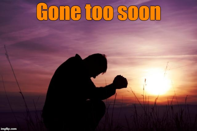 Pray | Gone too soon | image tagged in pray | made w/ Imgflip meme maker
