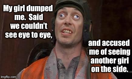 The struggle is real | My girl dumped me.  Said we couldn't see eye to eye, and accused me of seeing another girl on the side. | image tagged in crazy eyes,puns,funny memes,eye humor,dating,break-up | made w/ Imgflip meme maker