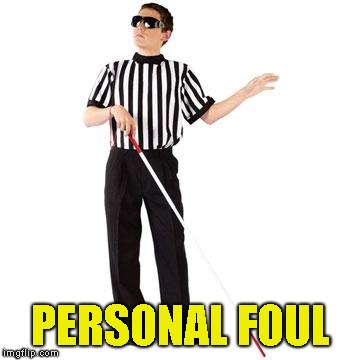 blind ref | PERSONAL FOUL | image tagged in blind ref | made w/ Imgflip meme maker