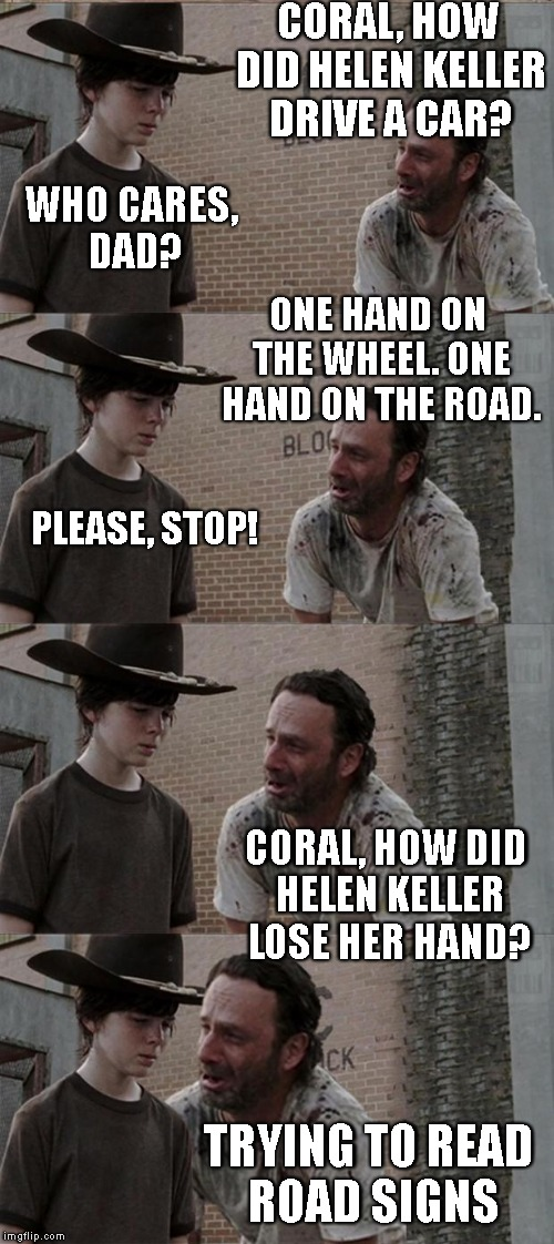 Cruising | CORAL, HOW DID HELEN KELLER DRIVE A CAR? WHO CARES, DAD? ONE HAND ON THE WHEEL. ONE HAND ON THE ROAD. PLEASE, STOP! CORAL, HOW DID HELEN KEL | image tagged in jokes,joke,rick and carl,rick and carl long,coral,bad jokes | made w/ Imgflip meme maker