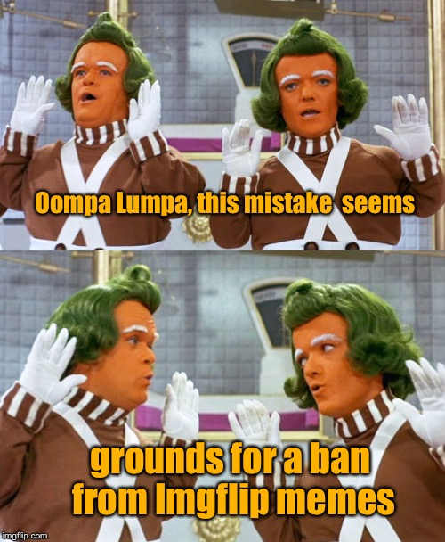 Oompa Lumpa, this mistake  seems grounds for a ban from Imgflip memes | made w/ Imgflip meme maker
