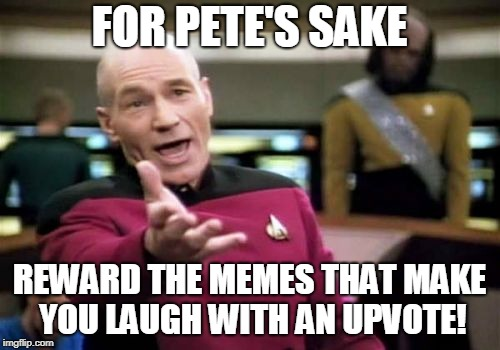 Picard Wtf Meme | FOR PETE'S SAKE REWARD THE MEMES THAT MAKE YOU LAUGH WITH AN UPVOTE! | image tagged in memes,picard wtf | made w/ Imgflip meme maker
