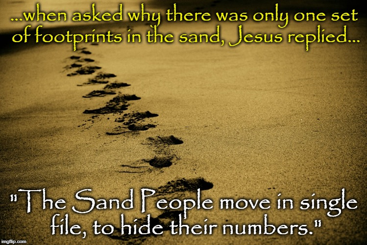 "So says the Scripture of the Sacred Text |  ...when asked why there was only one set of footprints in the sand, Jesus replied... ""The Sand People move in single file, to hide their numbers."" 