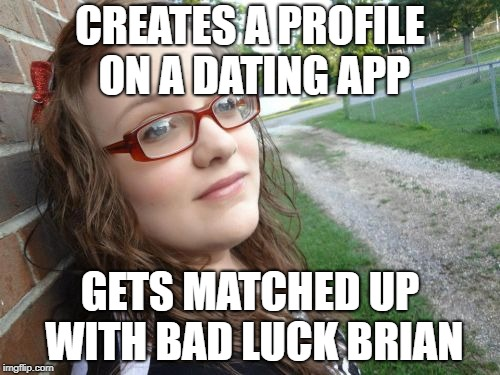 Bad Luck Hannah | CREATES A PROFILE ON A DATING APP GETS MATCHED UP WITH BAD LUCK BRIAN | image tagged in memes,bad luck hannah | made w/ Imgflip meme maker