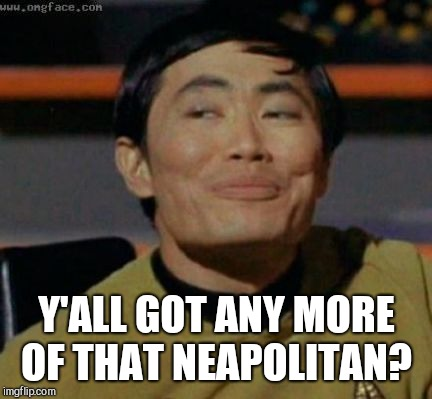 Sulu knows what you're talking about,,, | Y'ALL GOT ANY MORE OF THAT NEAPOLITAN? | image tagged in sulu knows what you're talking about   | made w/ Imgflip meme maker