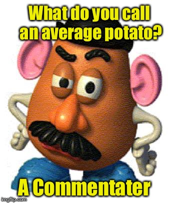 Just your common spud pun |  What do you call an average potato? A Commentater | image tagged in mr potato head,memes,potato,bad pun | made w/ Imgflip meme maker