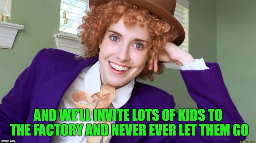 AND WE'LL INVITE LOTS OF KIDS TO THE FACTORY AND NEVER EVER LET THEM GO | made w/ Imgflip meme maker