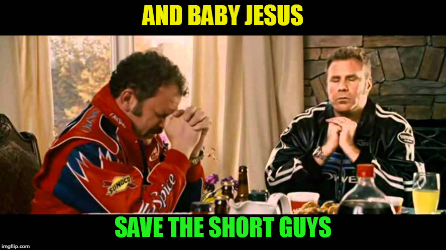 Talladega nights | AND BABY JESUS SAVE THE SHORT GUYS | image tagged in talladega nights | made w/ Imgflip meme maker