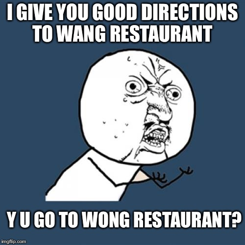 ...and my gps is made in China! | I GIVE YOU GOOD DIRECTIONS TO WANG RESTAURANT Y U GO TO WONG RESTAURANT? | image tagged in memes,y u no,restaurant,funny,lost | made w/ Imgflip meme maker