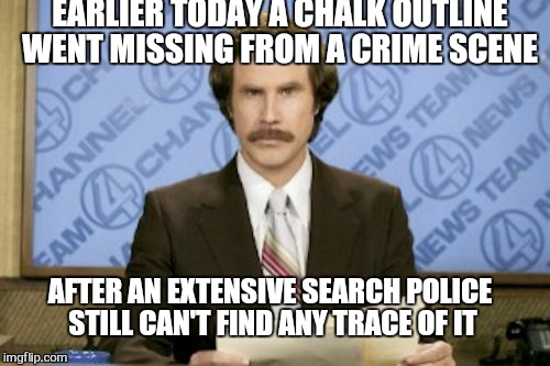 Ron Burgundy Meme |  EARLIER TODAY A CHALK OUTLINE WENT MISSING FROM A CRIME SCENE; AFTER AN EXTENSIVE SEARCH POLICE STILL CAN'T FIND ANY TRACE OF IT | image tagged in memes,ron burgundy,police,funny,chalkboard | made w/ Imgflip meme maker