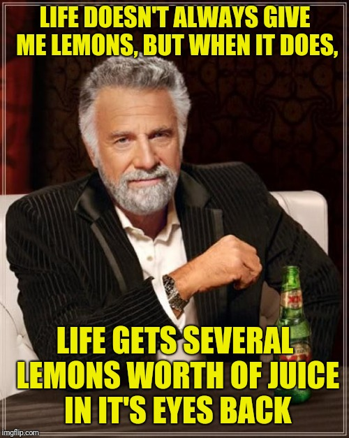 The Most Interesting Man In The World Meme | LIFE DOESN'T ALWAYS GIVE ME LEMONS, BUT WHEN IT DOES, LIFE GETS SEVERAL LEMONS WORTH OF JUICE IN IT'S EYES BACK | image tagged in memes,the most interesting man in the world | made w/ Imgflip meme maker