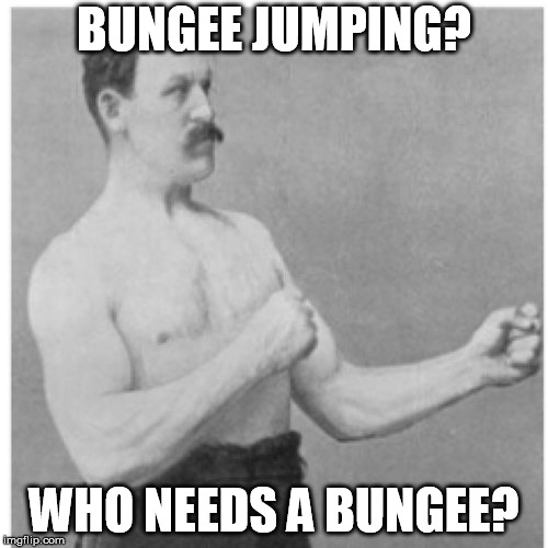 Overly Jumping Man |  BUNGEE JUMPING? WHO NEEDS A BUNGEE? | image tagged in memes,overly manly man,bungee jumping,bungee,jumping,extrem sports | made w/ Imgflip meme maker