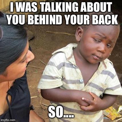 Third World Skeptical Kid Meme | I WAS TALKING ABOUT YOU BEHIND YOUR BACK SO.... | image tagged in memes,third world skeptical kid | made w/ Imgflip meme maker