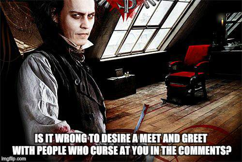 Demon Barber  | IS IT WRONG TO DESIRE A MEET AND GREET WITH PEOPLE WHO CURSE AT YOU IN THE COMMENTS? | image tagged in new memes,johnny depp,deadly | made w/ Imgflip meme maker