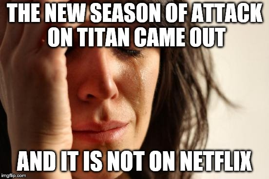 First World Problems Meme | THE NEW SEASON OF ATTACK ON TITAN CAME OUT AND IT IS NOT ON NETFLIX | image tagged in memes,first world problems | made w/ Imgflip meme maker