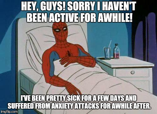 I'm better now!  | HEY, GUYS! SORRY I HAVEN'T BEEN ACTIVE FOR AWHILE! I'VE BEEN PRETTY SICK FOR A FEW DAYS AND SUFFERED FROM ANXIETY ATTACKS FOR AWHILE AFTER. | image tagged in memes,spiderman hospital,spiderman,sick,anxiety | made w/ Imgflip meme maker