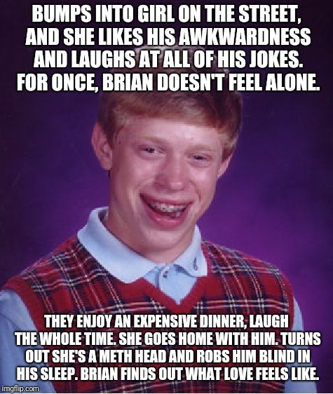 Brian finds a girlfriend | BUMPS INTO GIRL ON THE STREET, AND SHE LIKES HIS AWKWARDNESS AND LAUGHS AT ALL OF HIS JOKES. FOR ONCE, BRIAN DOESN'T FEEL ALONE. THEY ENJOY  | image tagged in memes,bad luck brian,drugs,girlfriend,love,stealing | made w/ Imgflip meme maker