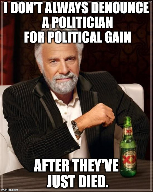 The Most Interesting Man In The World Meme | I DON'T ALWAYS DENOUNCE A POLITICIAN FOR POLITICAL GAIN AFTER THEY'VE JUST DIED. | image tagged in memes,the most interesting man in the world | made w/ Imgflip meme maker