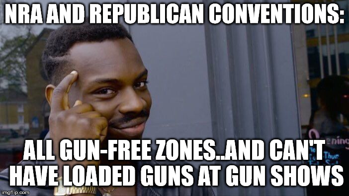Roll Safe Think About It Meme | NRA AND REPUBLICAN CONVENTIONS: ALL GUN-FREE ZONES..AND CAN'T HAVE LOADED GUNS AT GUN SHOWS | image tagged in memes,roll safe think about it | made w/ Imgflip meme maker