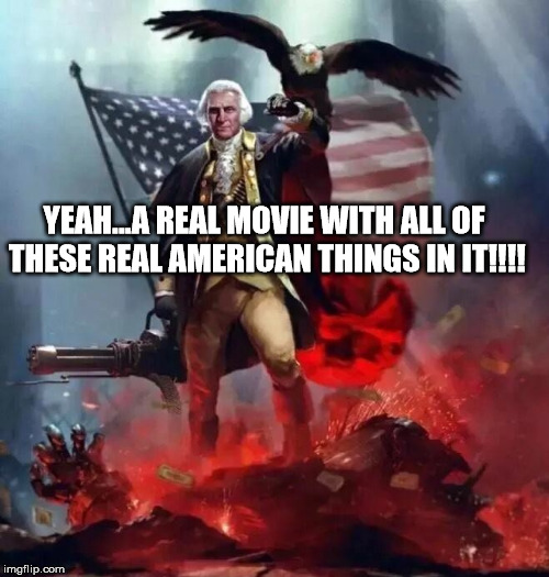 'Murican! | YEAH...A REAL MOVIE WITH ALL OF THESE REAL AMERICAN THINGS IN IT!!!! | image tagged in 'murican | made w/ Imgflip meme maker