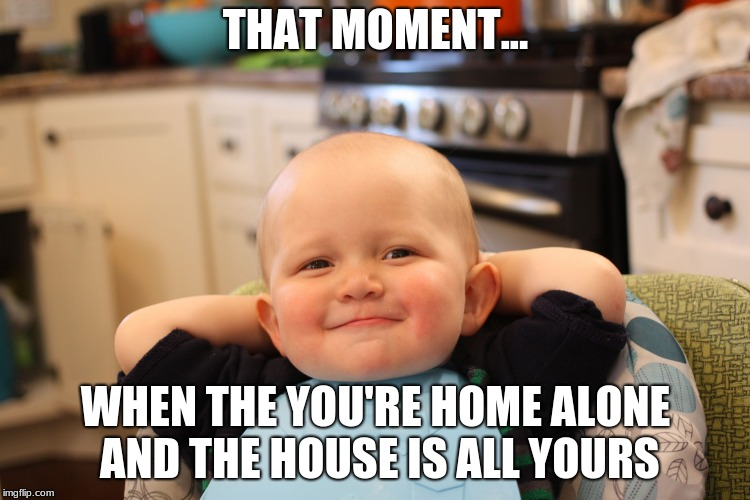 Baby Boss Relaxed Smug Content | THAT MOMENT... WHEN THE YOU'RE HOME ALONE AND THE HOUSE IS ALL YOURS | image tagged in baby boss relaxed smug content | made w/ Imgflip meme maker