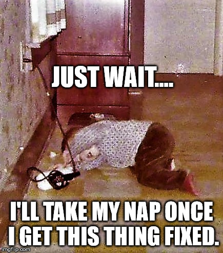 home improvement toddler | JUST WAIT.... I'LL TAKE MY NAP ONCE I GET THIS THING FIXED. | image tagged in home improvement toddler | made w/ Imgflip meme maker