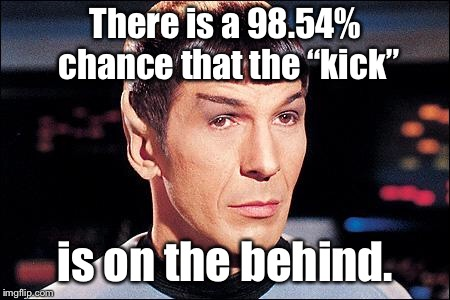 "Condescending Spock | There is a 98.54% chance that the ""kick"" is on the behind. 