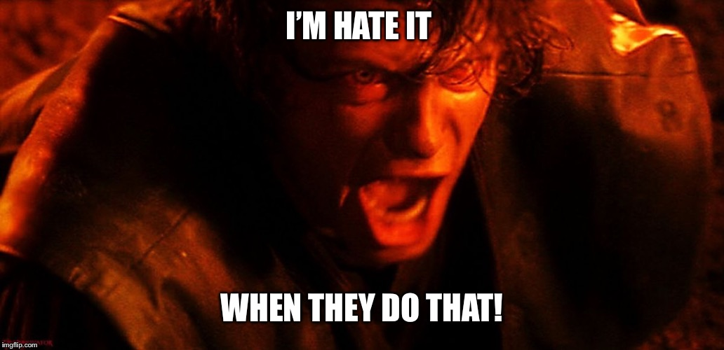 Anakin I Hate You | I'M HATE IT WHEN THEY DO THAT! | image tagged in anakin i hate you | made w/ Imgflip meme maker