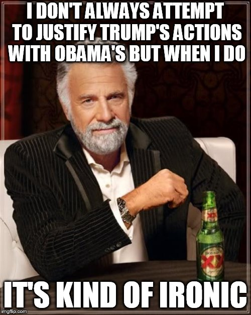 The Most Interesting Man In The World Meme | I DON'T ALWAYS ATTEMPT TO JUSTIFY TRUMP'S ACTIONS WITH OBAMA'S BUT WHEN I DO IT'S KIND OF IRONIC | image tagged in memes,the most interesting man in the world | made w/ Imgflip meme maker