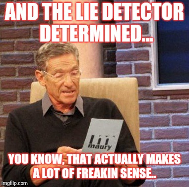 Maury Lie Detector Meme | AND THE LIE DETECTOR DETERMINED... YOU KNOW, THAT ACTUALLY MAKES A LOT OF FREAKIN SENSE.. | image tagged in memes,maury lie detector | made w/ Imgflip meme maker
