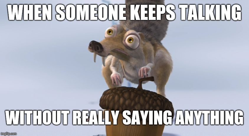 Scrat ice cracking | WHEN SOMEONE KEEPS TALKING WITHOUT REALLY SAYING ANYTHING | image tagged in scrat ice cracking | made w/ Imgflip meme maker