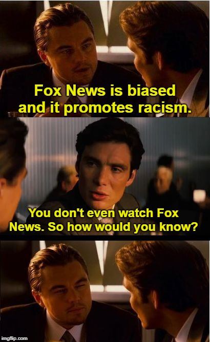 A conversation with a liberal |  Fox News is biased and it promotes racism. You don't even watch Fox News. So how would you know? | image tagged in memes,inception,fox news,fake news | made w/ Imgflip meme maker