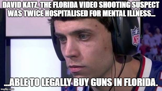 David Katz Legally Bought Guns | DAVID KATZ, THE FLORIDA VIDEO SHOOTING SUSPECT WAS TWICE HOSPITALISED FOR MENTAL ILLNESS... ...ABLE TO LEGALLY BUY GUNS IN FLORIDA. | image tagged in david,katz,suspect,purchased,guns,legally | made w/ Imgflip meme maker