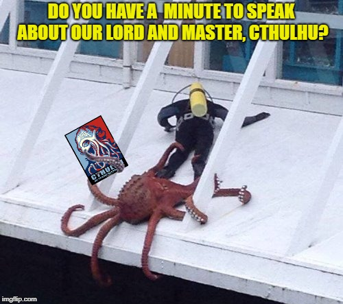 DO YOU HAVE A  MINUTE TO SPEAK ABOUT OUR LORD AND MASTER, CTHULHU? | made w/ Imgflip meme maker