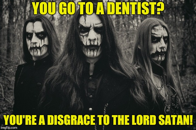 YOU GO TO A DENTIST? YOU'RE A DISGRACE TO THE LORD SATAN! | made w/ Imgflip meme maker