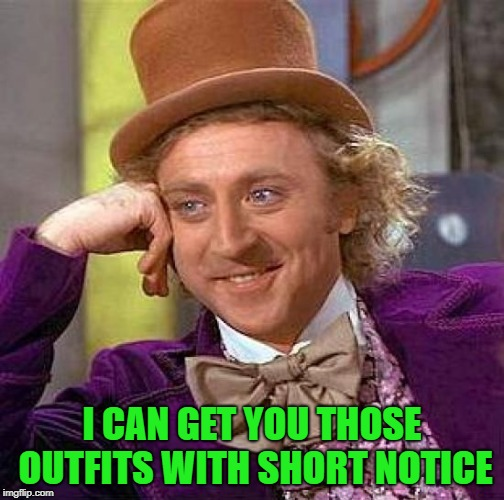 Creepy Condescending Wonka Meme | I CAN GET YOU THOSE OUTFITS WITH SHORT NOTICE | image tagged in memes,creepy condescending wonka | made w/ Imgflip meme maker