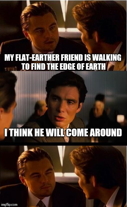 Edge of insanity | MY FLAT-EARTHER FRIEND IS WALKING TO FIND THE EDGE OF EARTH I THINK HE WILL COME AROUND | image tagged in memes,inception,flat earth,flat earthers,pipe_picasso | made w/ Imgflip meme maker